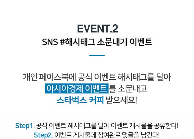 EVENT.2 SNS #해시태그 소문내기 이벤트 개인페이스북에 공식 이벤트 해시태그를 달아 아시아경제 이벤트를 소문내고 스타벅스 커피 받으세요! step1.공식 이벤트 해시태그를 달아 이벤트 게시물을 공유한다! step2. 이벤트 게시물에 참여완료 댓글을 남긴다!