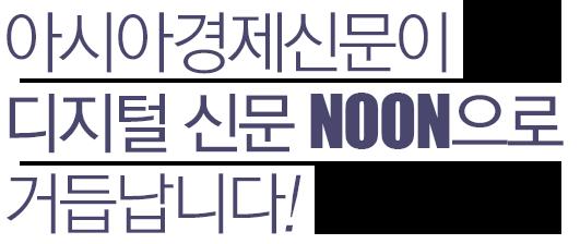 아시아경제신문이 디지털 신문 NOON으로 거듭납니다!